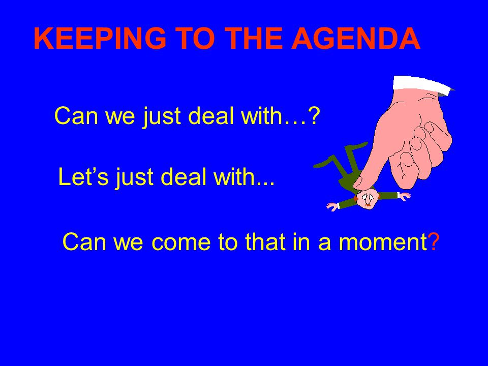 KEEPING TO THE AGENDA Can we just deal with… Let's just deal with...