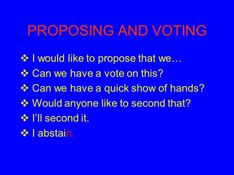 PROPOSING AND VOTING I would like to propose that we…