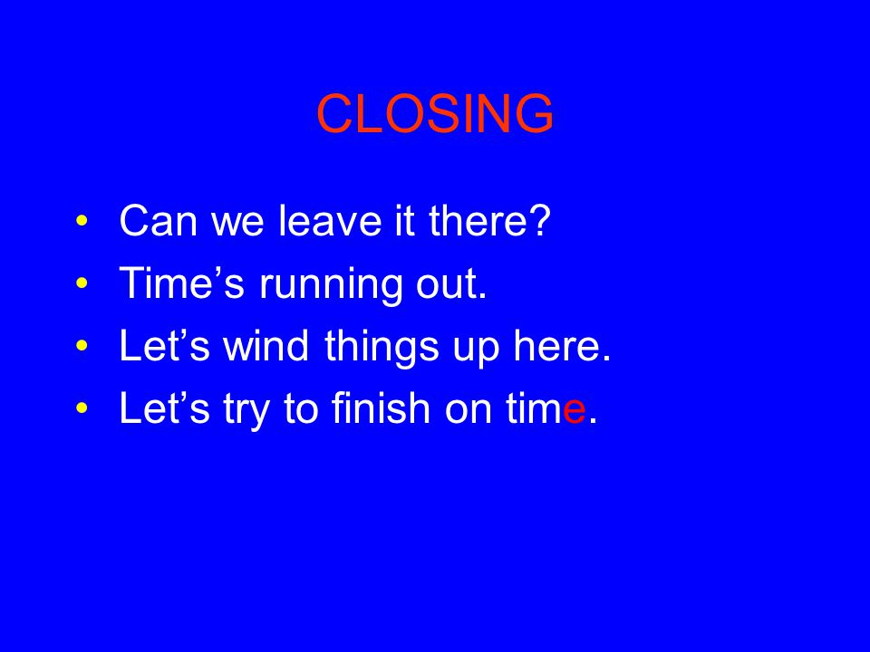CLOSING Can we leave it there Time's running out.
