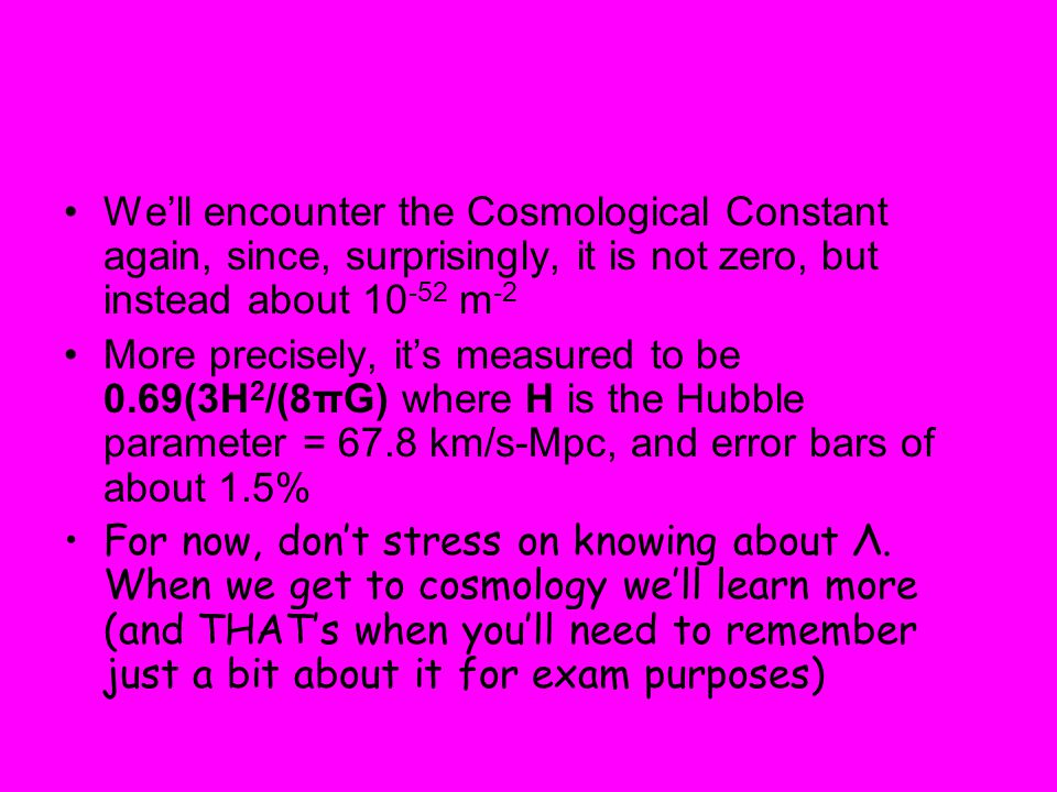We'll encounter the Cosmological Constant again, since, surprisingly, it is not zero, but instead about 10-52 m-2