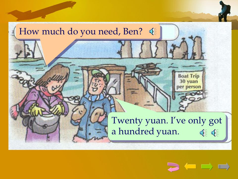How much do you need, Ben Twenty yuan. I've only got a hundred yuan.