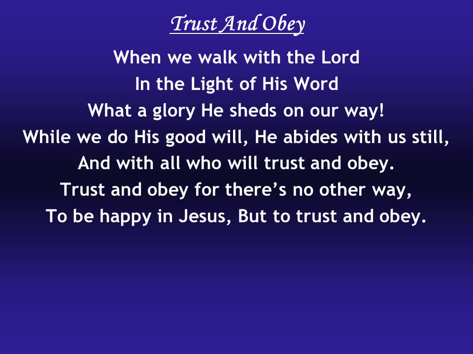 Trust And Obey When we walk with the Lord In the Light of His Word