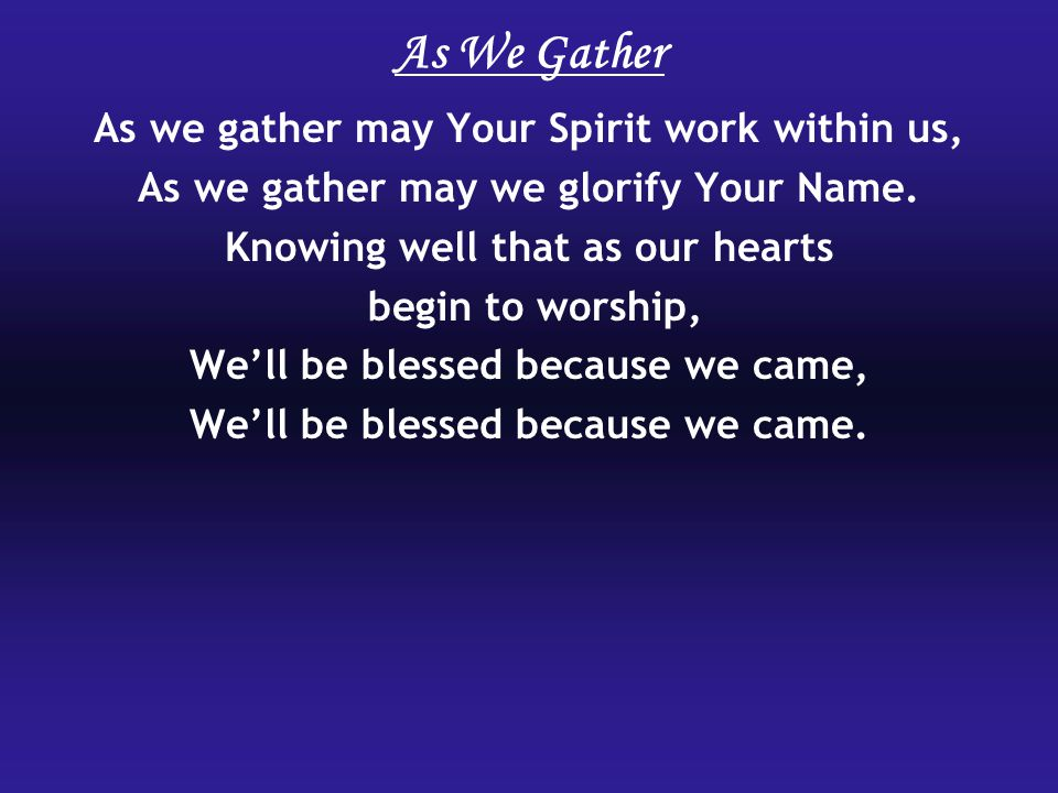 As We Gather As we gather may Your Spirit work within us,