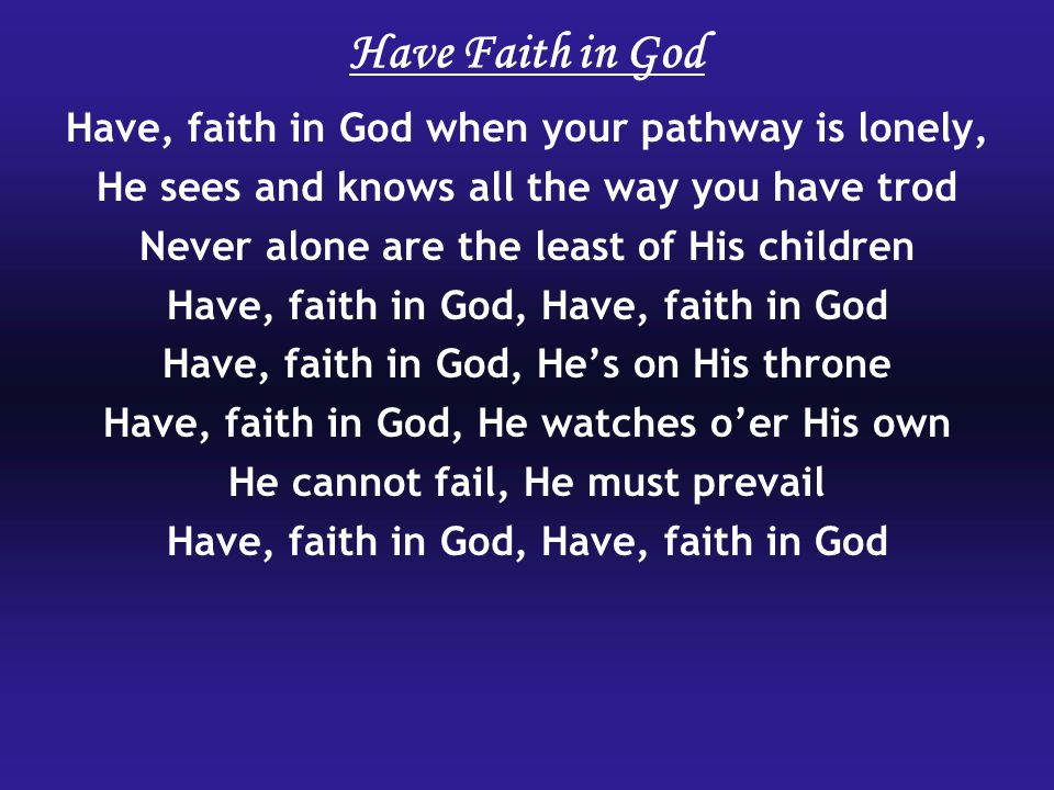 Have Faith in God Have, faith in God when your pathway is lonely,