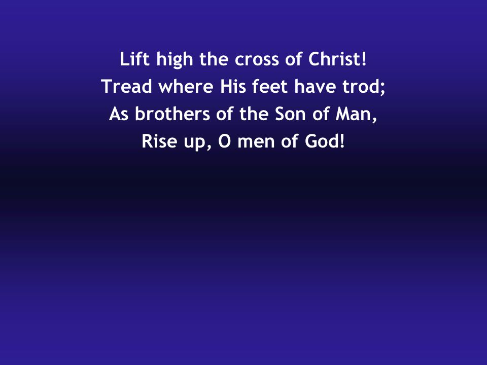 Lift high the cross of Christ! Tread where His feet have trod;