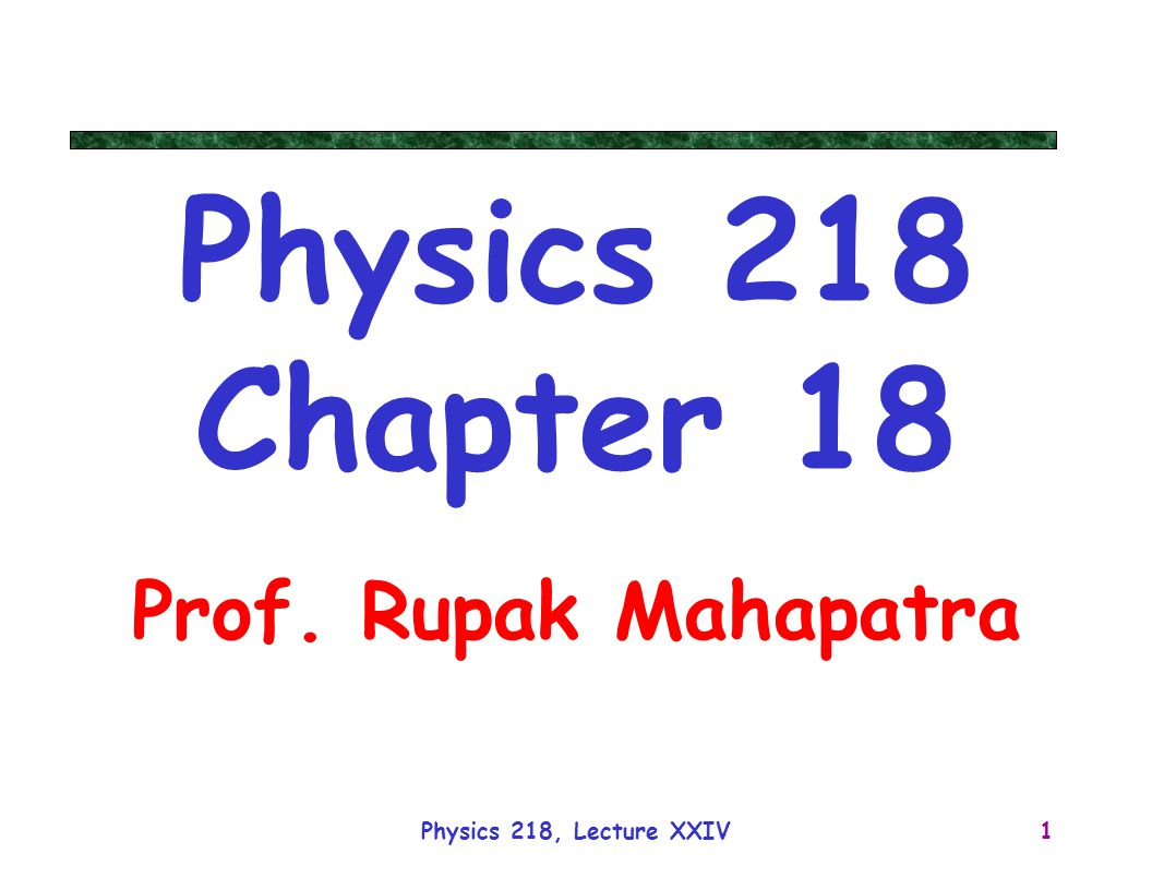 Physics 218 Chapter 18 Prof. Rupak Mahapatra Physics 218, Lecture XXIV