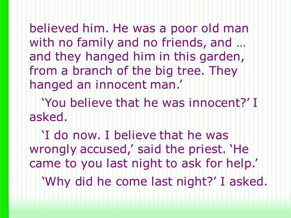 believed him. He was a poor old man with no family and no friends, and … and they hanged him in this garden, from a branch of the big tree. They hanged an innocent man.'