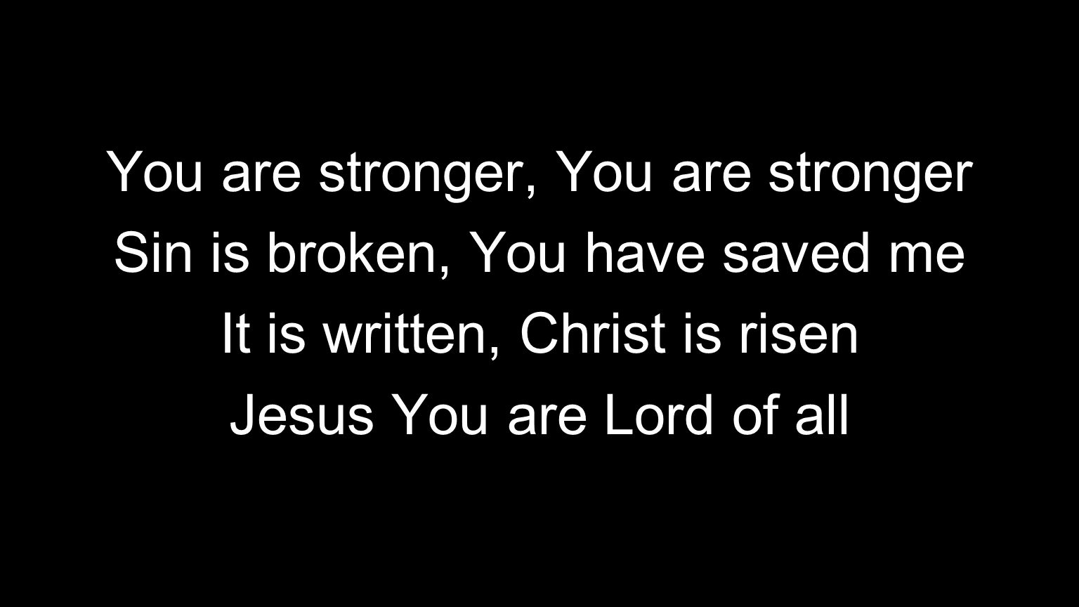 You are stronger, You are stronger Sin is broken, You have saved me