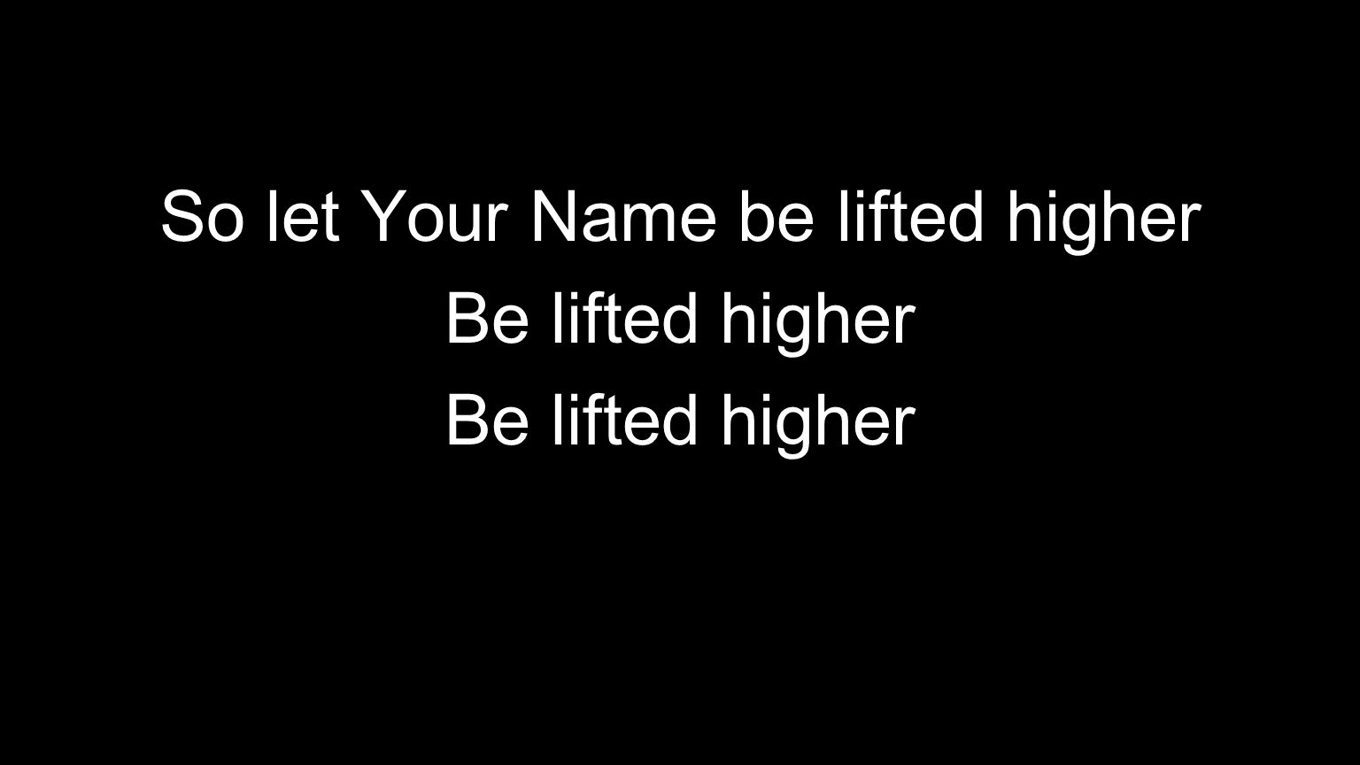 So let Your Name be lifted higher Be lifted higher