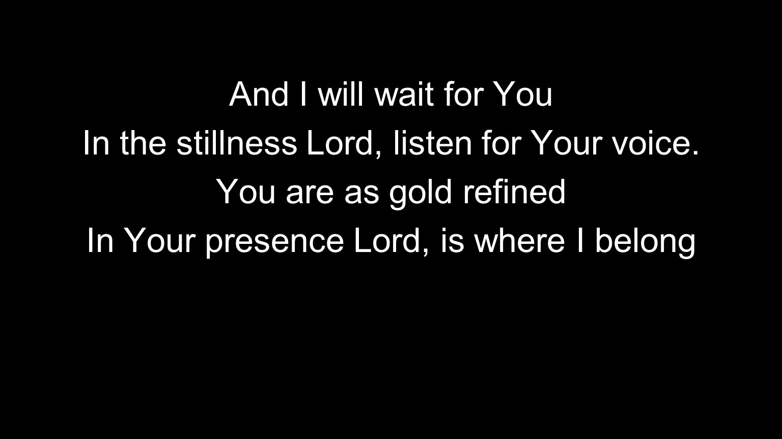 In the stillness Lord, listen for Your voice. You are as gold refined