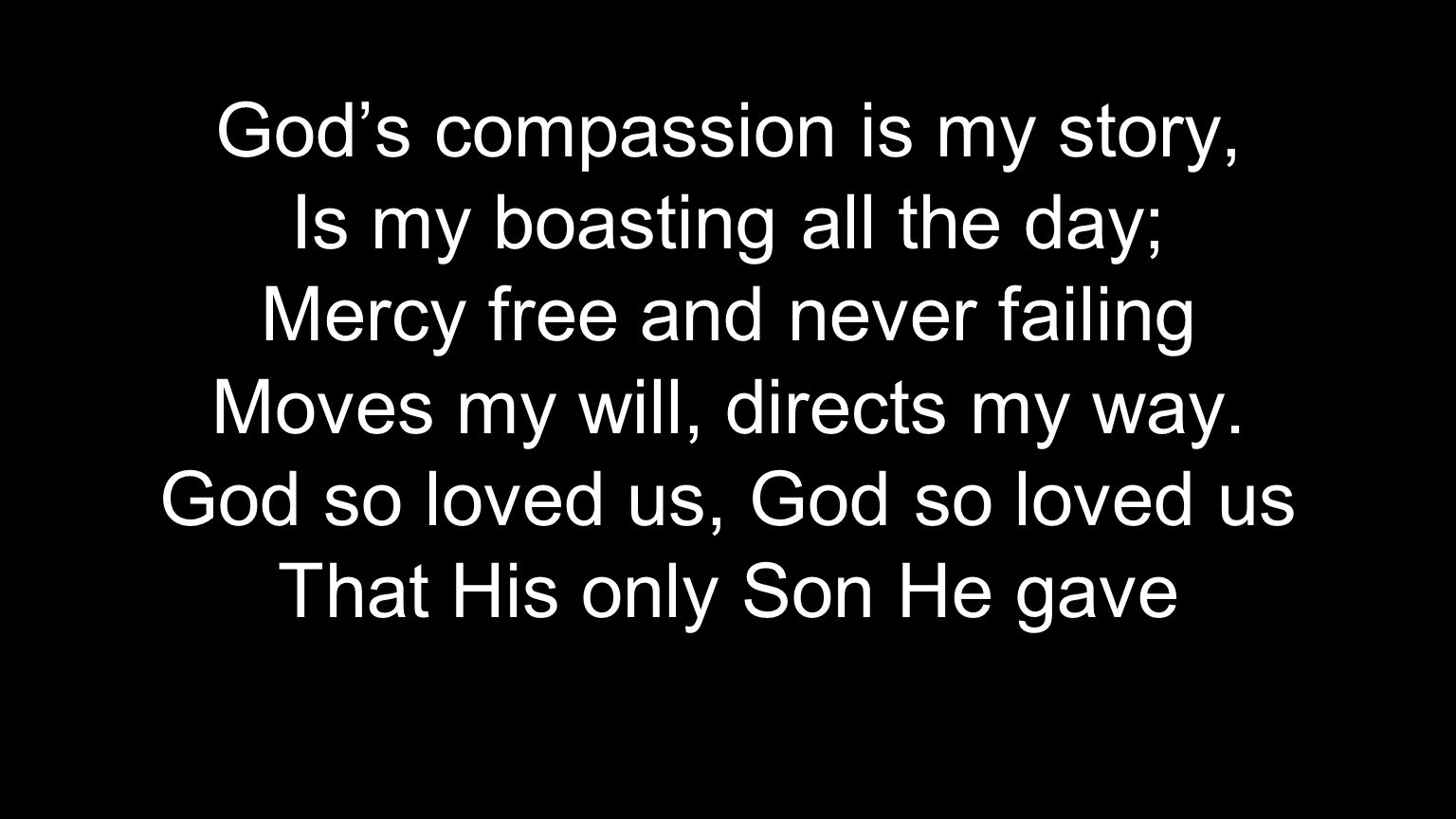 God's compassion is my story, Is my boasting all the day;