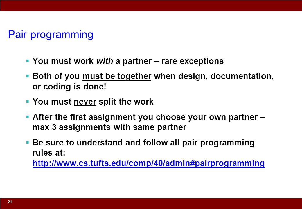 Pair programming You must work with a partner – rare exceptions