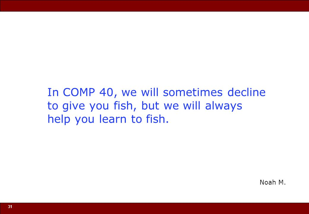 In COMP 40, we will sometimes decline to give you fish, but we will always help you learn to fish.