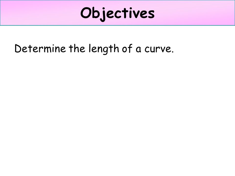 Objectives Determine the length of a curve.
