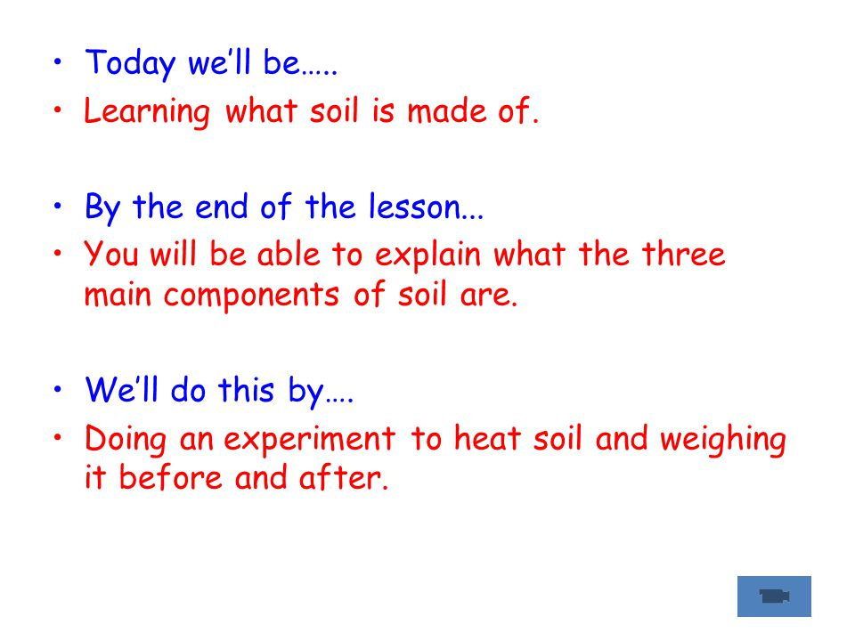 Today we'll be….. Learning what soil is made of. By the end of the lesson...