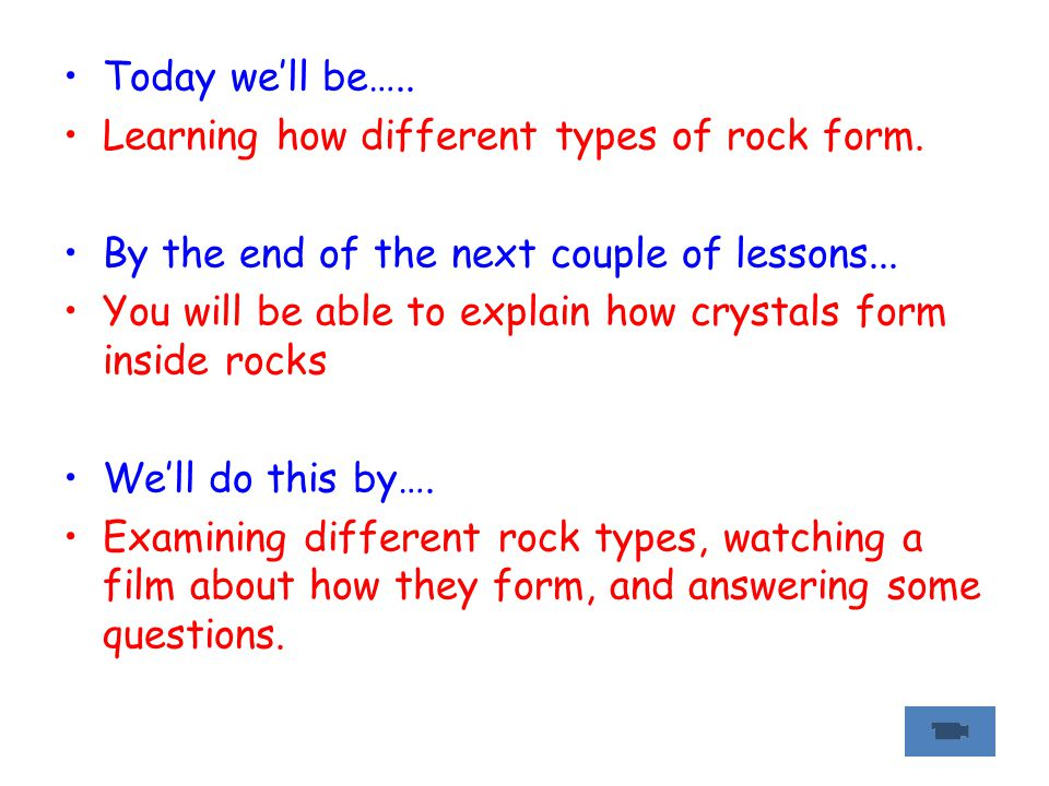 Today we'll be….. Learning how different types of rock form. By the end of the next couple of lessons...