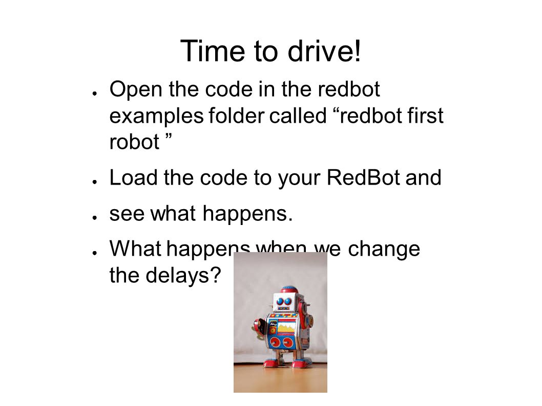 Time to drive! Open the code in the redbot examples folder called redbot first robot Load the code to your RedBot and.