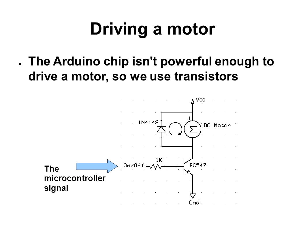 Driving a motor The Arduino chip isn t powerful enough to drive a motor, so we use transistors.