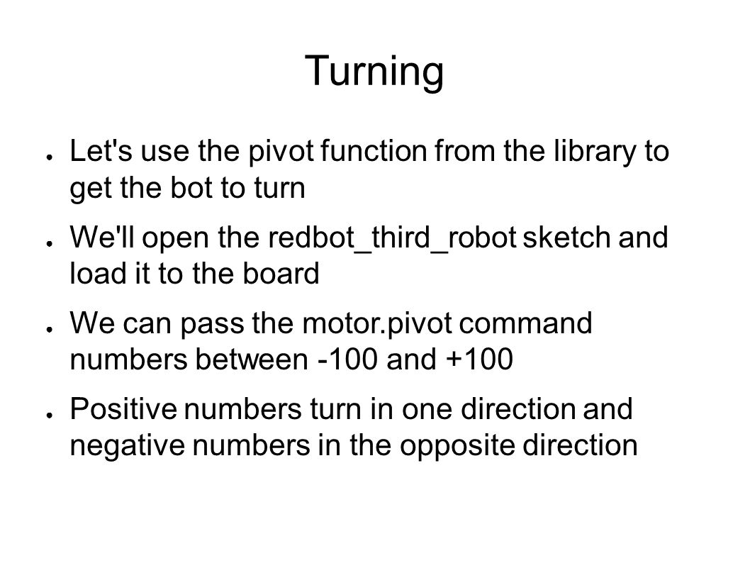 Turning Let s use the pivot function from the library to get the bot to turn. We ll open the redbot_third_robot sketch and load it to the board.
