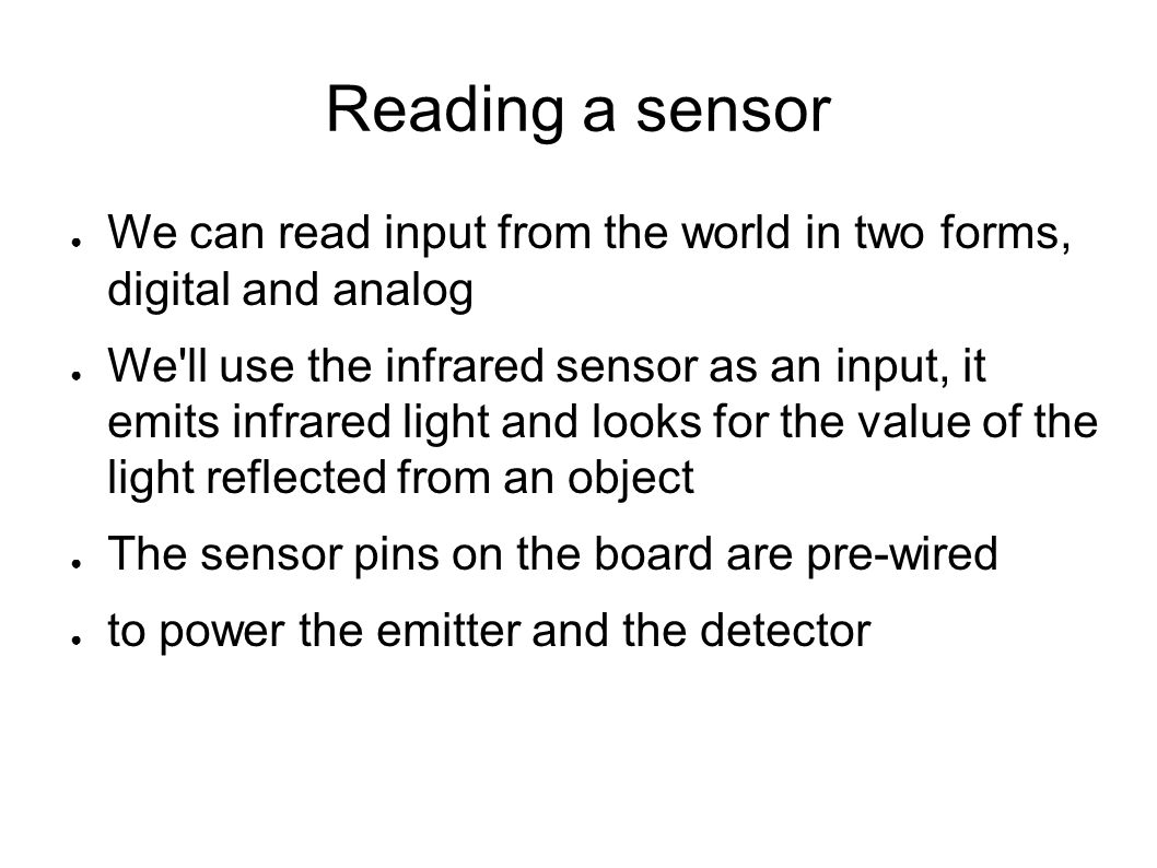Reading a sensor We can read input from the world in two forms, digital and analog.