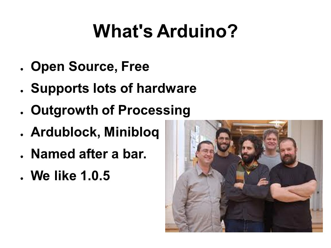 What s Arduino Open Source, Free Supports lots of hardware