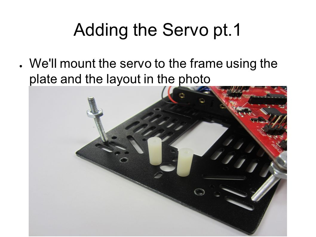 Adding the Servo pt.1 We ll mount the servo to the frame using the plate and the layout in the photo.