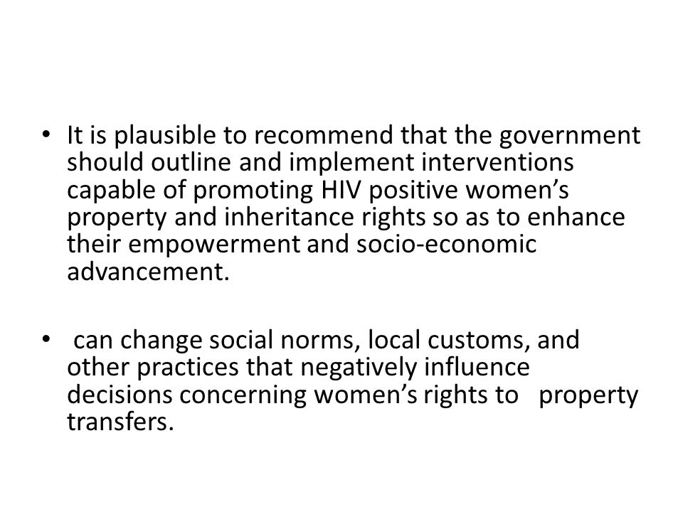 It is plausible to recommend that the government should outline and implement interventions capable of promoting HIV positive women's property and inheritance rights so as to enhance their empowerment and socio-economic advancement.