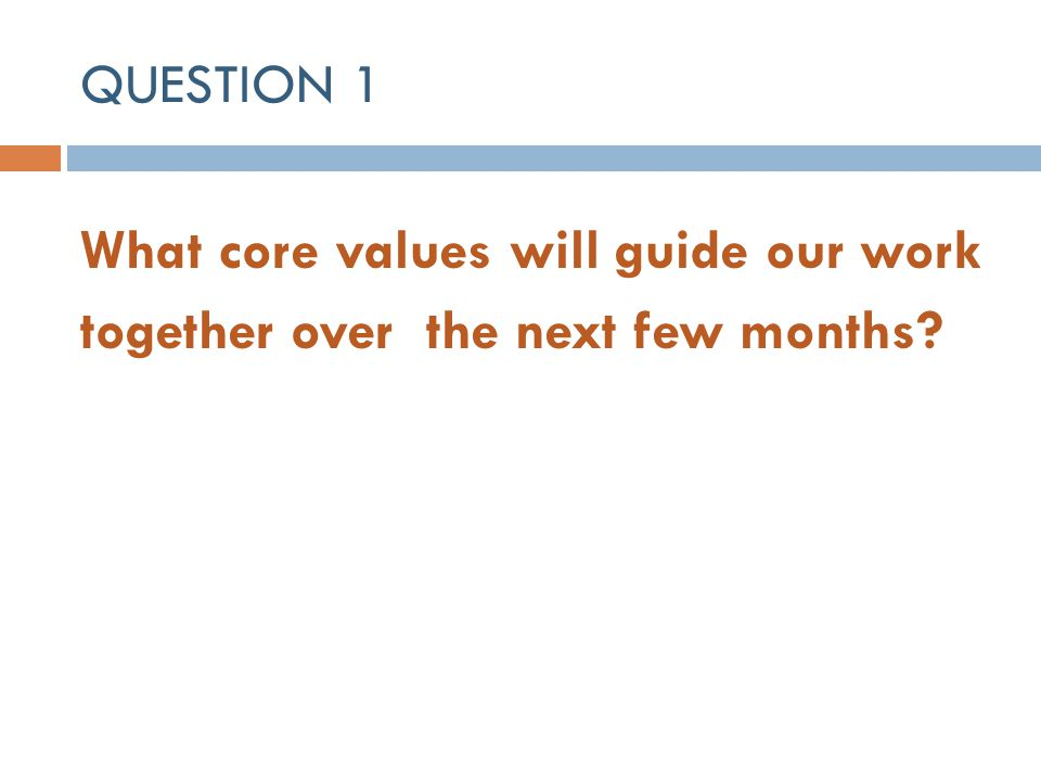 QUESTION 1 What core values will guide our work together over the next few months