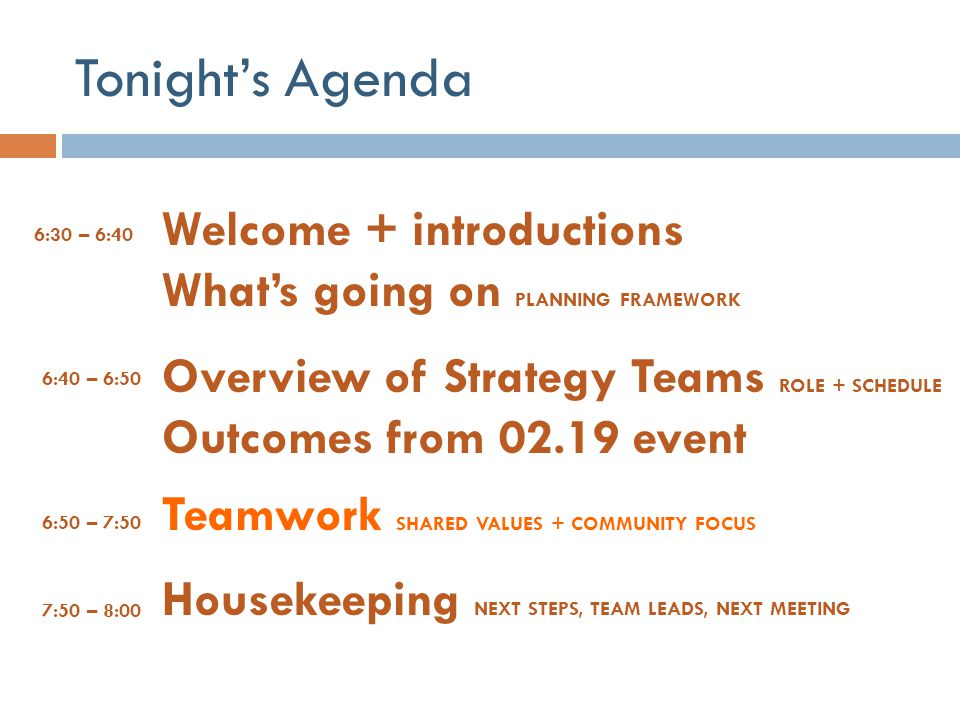 Tonight's Agenda Welcome + introductions What's going on PLANNING FRAMEWORK. Overview of Strategy Teams ROLE + SCHEDULE Outcomes from 02.19 event.