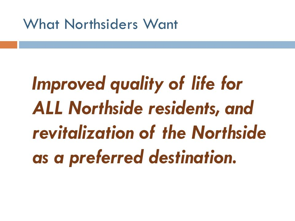 What Northsiders Want Improved quality of life for ALL Northside residents, and revitalization of the Northside as a preferred destination.
