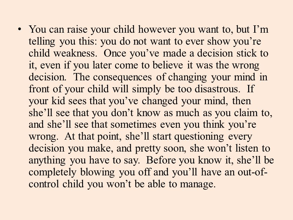 You can raise your child however you want to, but I'm telling you this: you do not want to ever show you're child weakness.