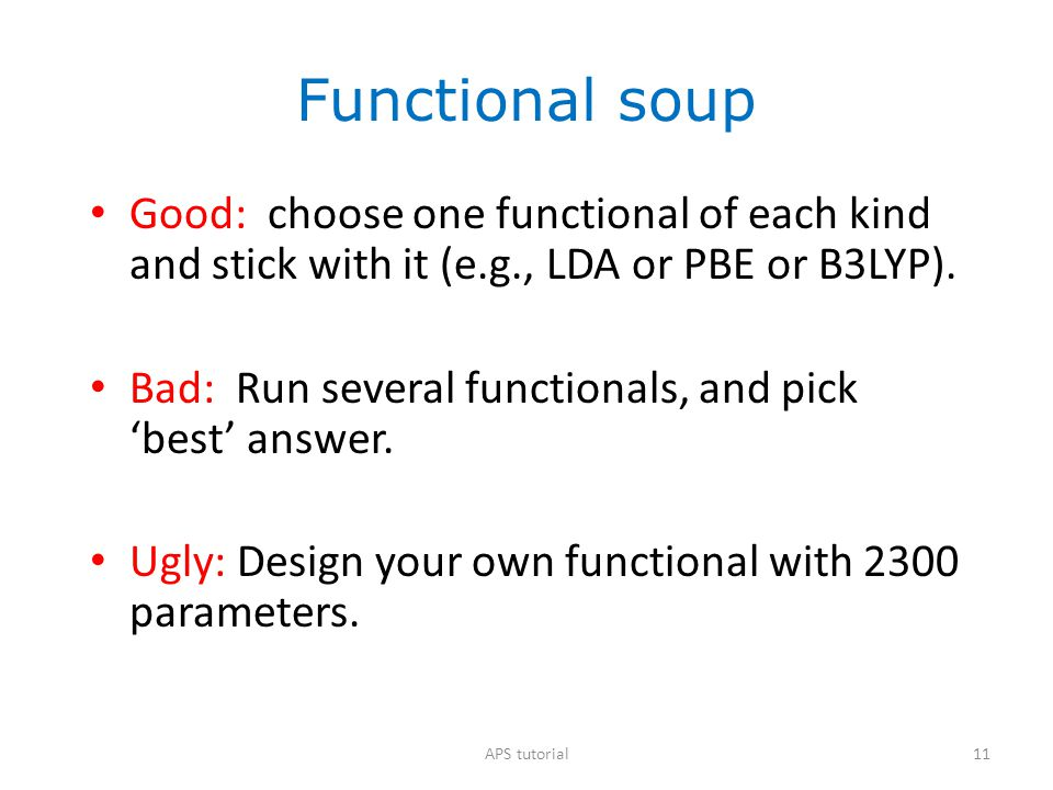 Functional soup Good: choose one functional of each kind and stick with it (e.g., LDA or PBE or B3LYP).