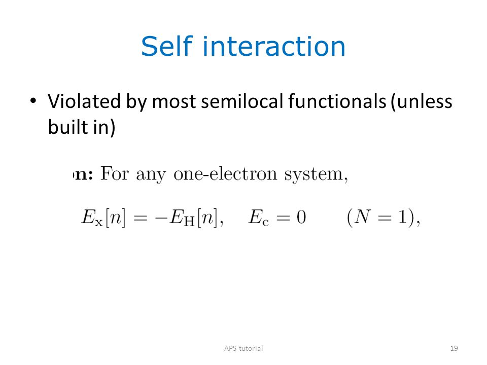 Self interaction Violated by most semilocal functionals (unless built in) APS tutorial