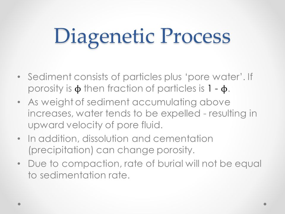 Diagenetic Process Sediment consists of particles plus 'pore water'. If porosity is ϕ then fraction of particles is 1 - ϕ.
