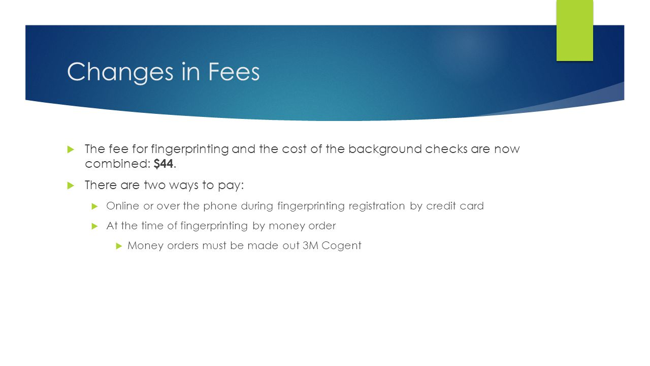 Changes in Fees The fee for fingerprinting and the cost of the background checks are now combined: $44.