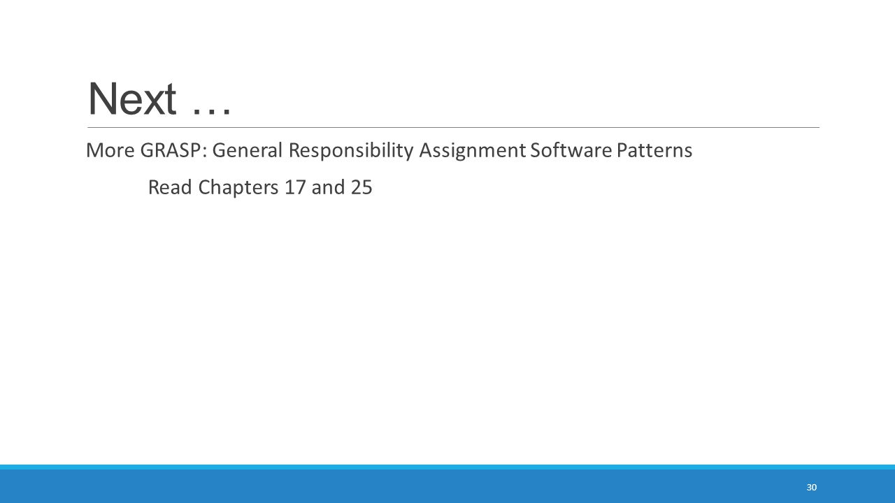 Next … More GRASP: General Responsibility Assignment Software Patterns Read Chapters 17 and 25