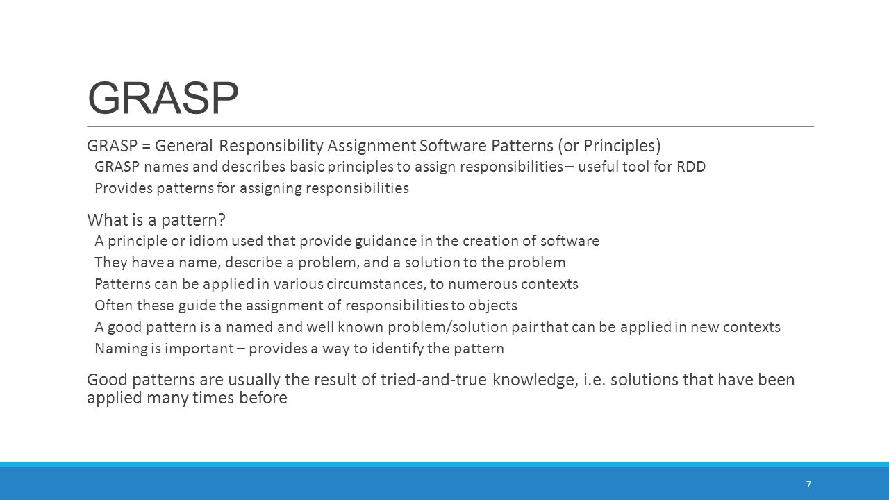 GRASP GRASP = General Responsibility Assignment Software Patterns (or Principles)
