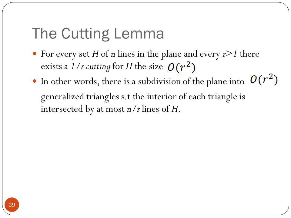 The Cutting Lemma For every set H of n lines in the plane and every r>1 there exists a 1/r cutting for H the size.