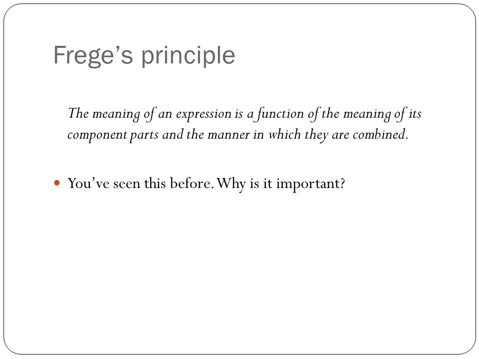 Frege's principle The meaning of an expression is a function of the meaning of its component parts and the manner in which they are combined.