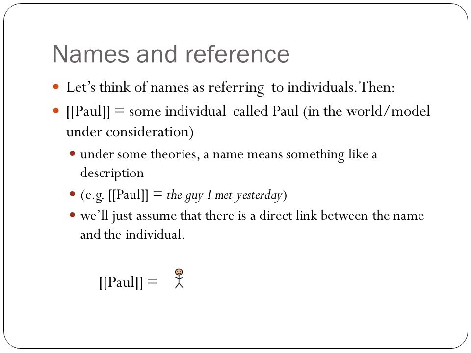 Names and reference Let's think of names as referring to individuals. Then: