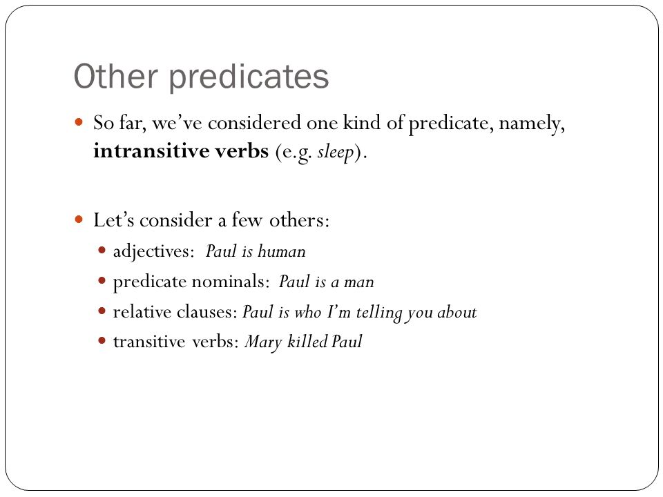 Other predicates So far, we've considered one kind of predicate, namely, intransitive verbs (e.g. sleep).