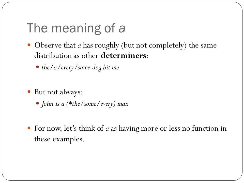 The meaning of a Observe that a has roughly (but not completely) the same distribution as other determiners: