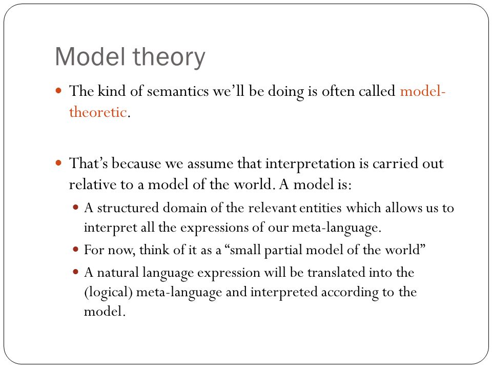Model theory The kind of semantics we'll be doing is often called model- theoretic.