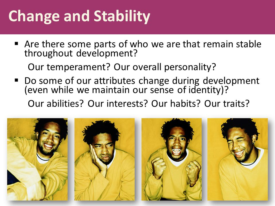 Change and Stability Are there some parts of who we are that remain stable throughout development