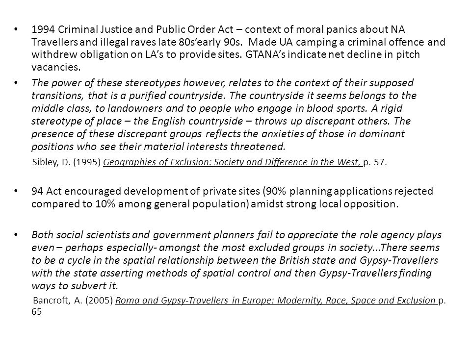 1994 Criminal Justice and Public Order Act – context of moral panics about NA Travellers and illegal raves late 80s'early 90s. Made UA camping a criminal offence and withdrew obligation on LA's to provide sites. GTANA's indicate net decline in pitch vacancies.
