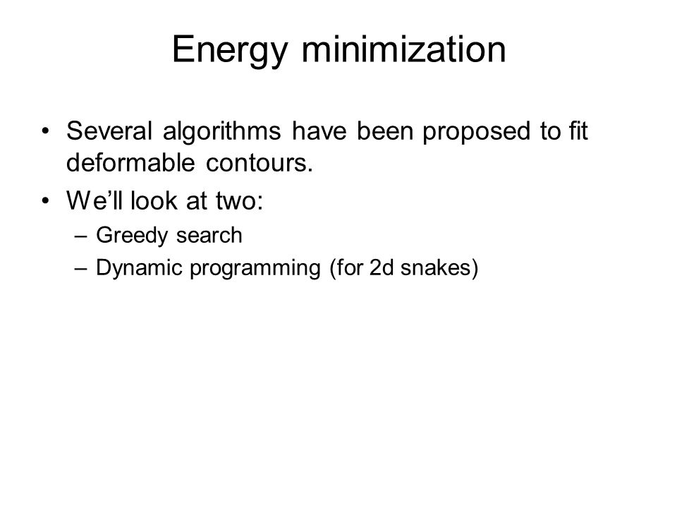 Energy minimization Several algorithms have been proposed to fit deformable contours. We'll look at two: