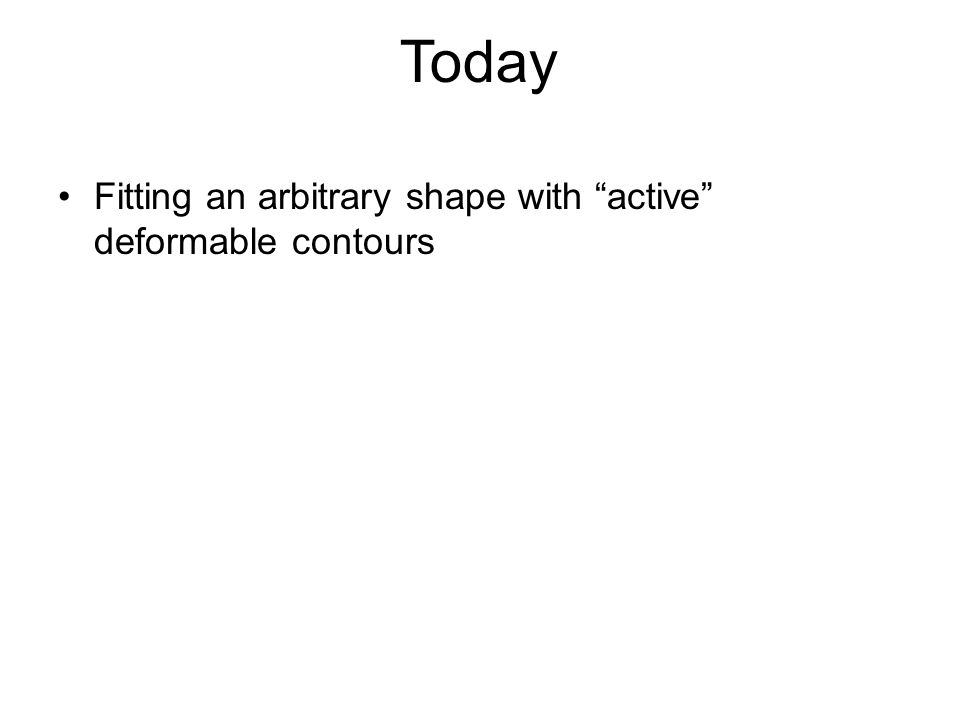 Today Fitting an arbitrary shape with active deformable contours