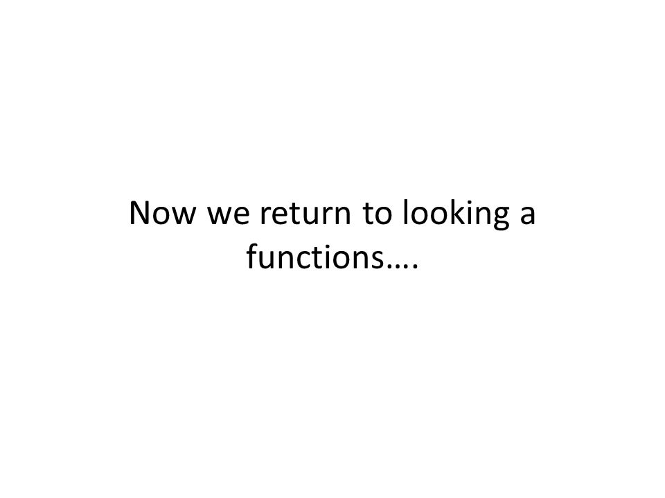 Now we return to looking a functions….