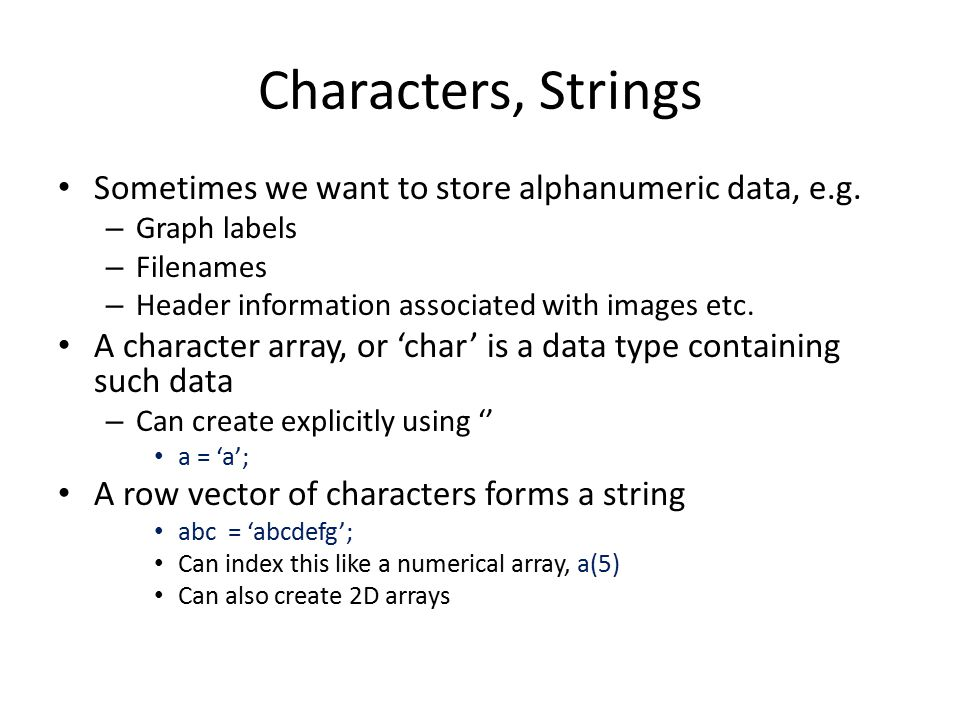 Characters, Strings Sometimes we want to store alphanumeric data, e.g.