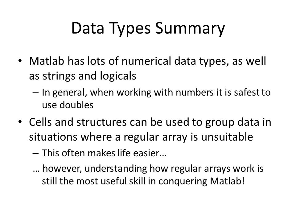 Data Types Summary Matlab has lots of numerical data types, as well as strings and logicals.